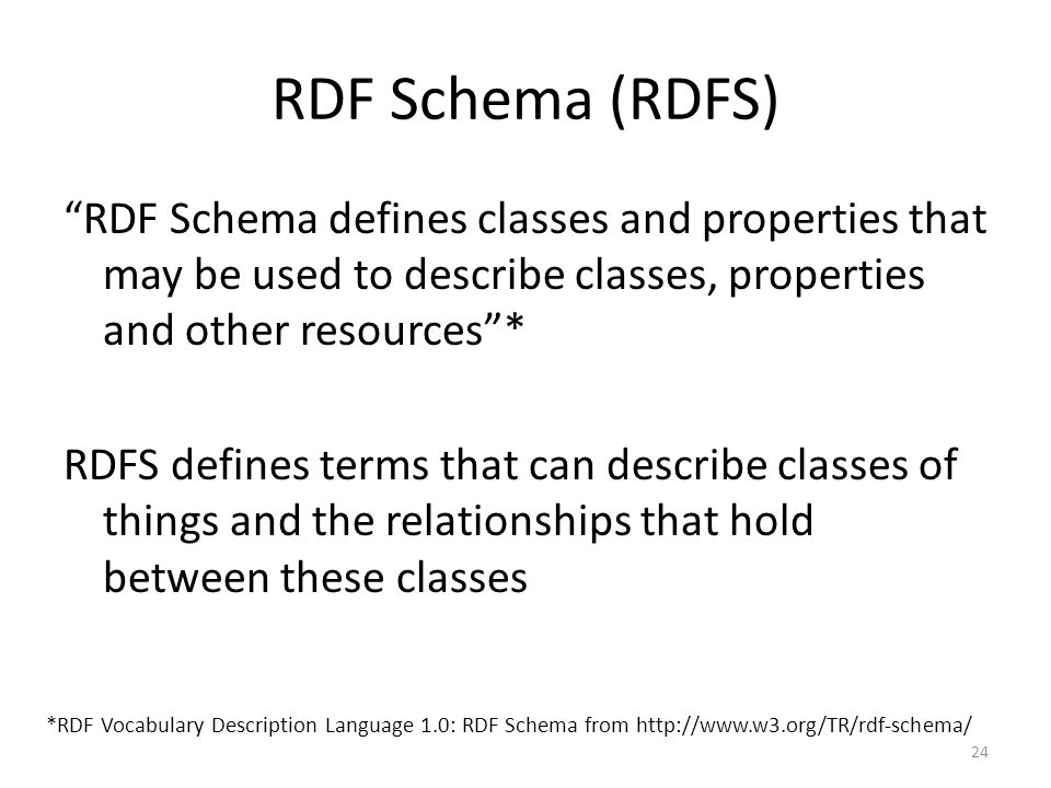 """RDF Schema (RDFS) """"RDF Schema defines classes and properties that may be used to describe classes, properties and other resources""""* RDFS defines terms"""