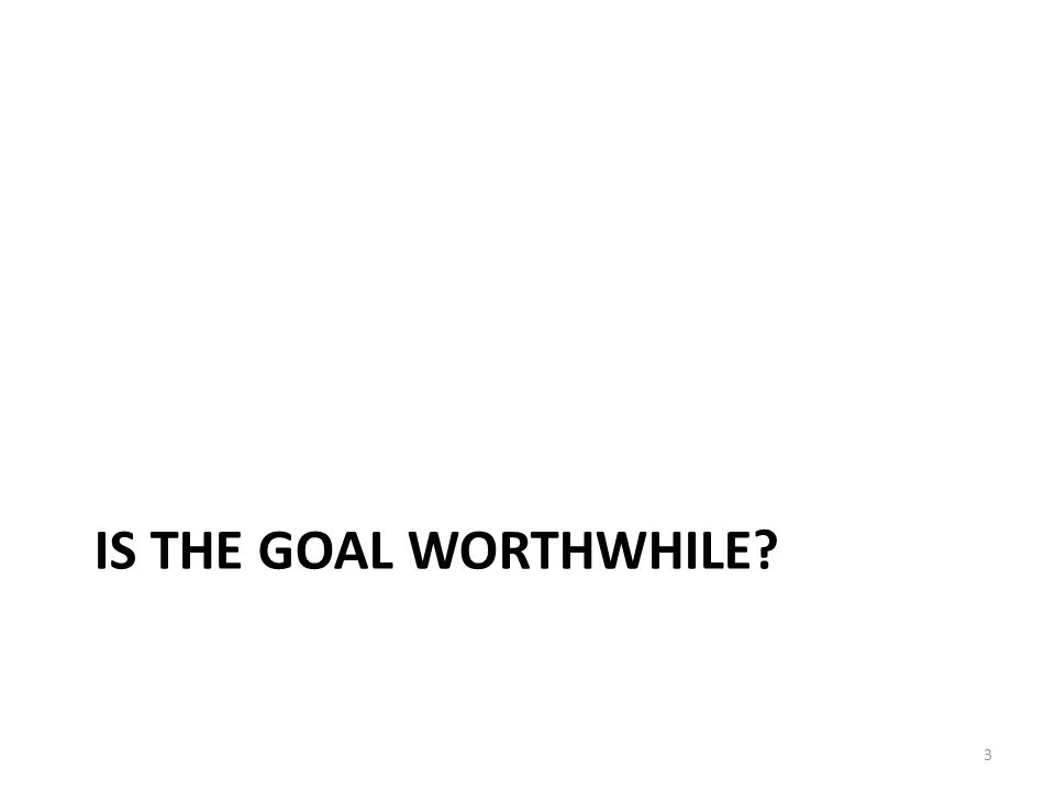 IS THE GOAL WORTHWHILE? 3