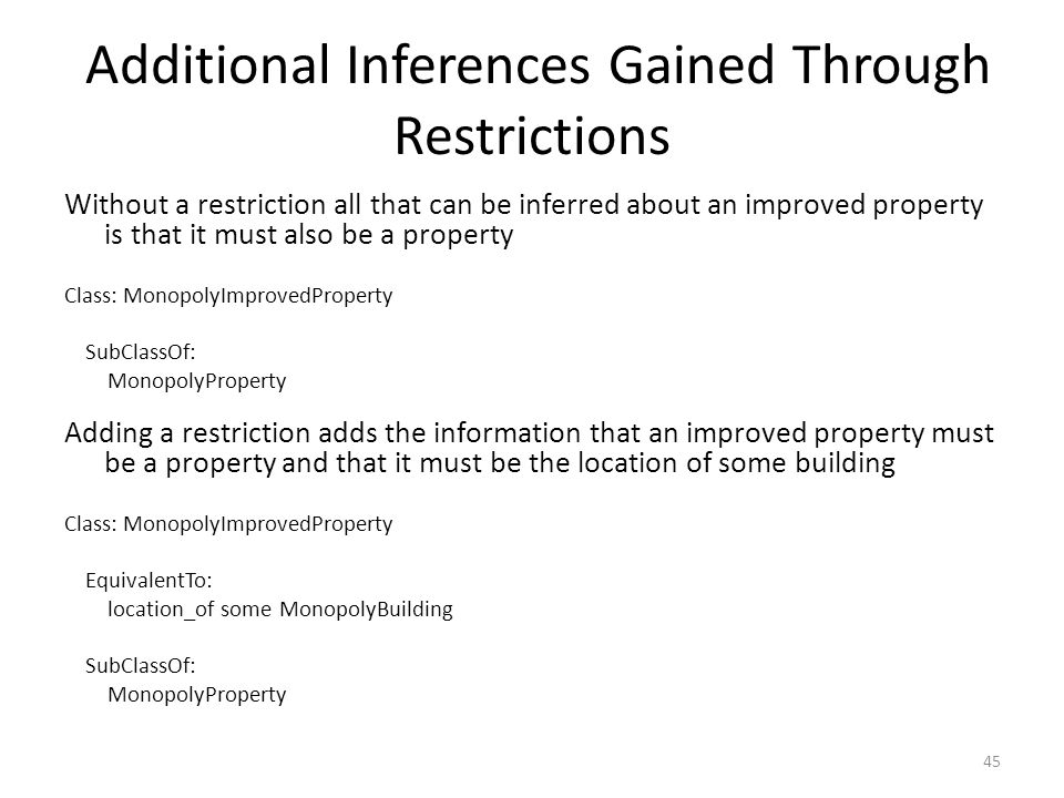 Additional Inferences Gained Through Restrictions Without a restriction all that can be inferred about an improved property is that it must also be a property Class: MonopolyImprovedProperty SubClassOf: MonopolyProperty Adding a restriction adds the information that an improved property must be a property and that it must be the location of some building Class: MonopolyImprovedProperty EquivalentTo: location_of some MonopolyBuilding SubClassOf: MonopolyProperty 45