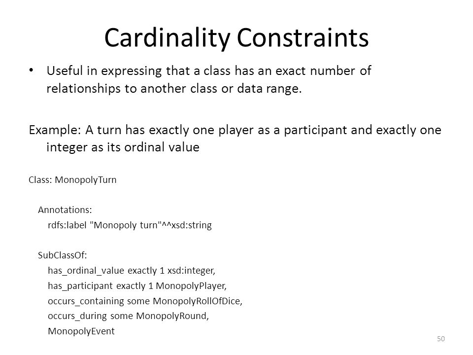 Cardinality Constraints Useful in expressing that a class has an exact number of relationships to another class or data range.