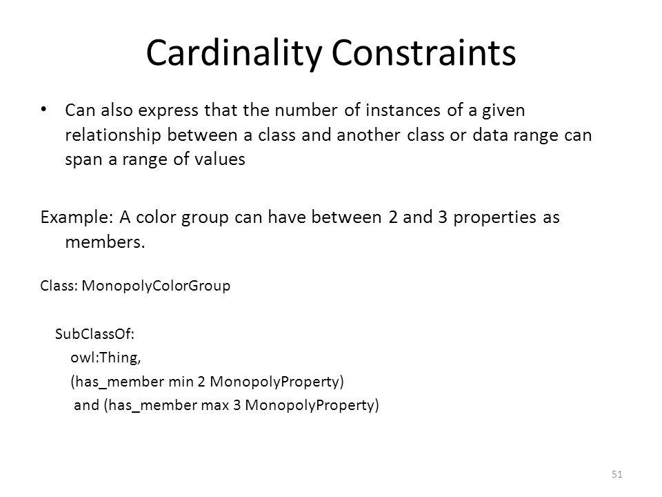 Cardinality Constraints Can also express that the number of instances of a given relationship between a class and another class or data range can span a range of values Example: A color group can have between 2 and 3 properties as members.