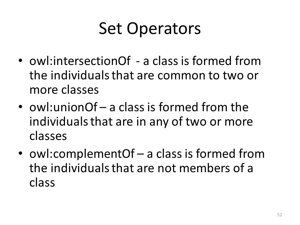 Set Operators owl:intersectionOf - a class is formed from the individuals that are common to two or more classes owl:unionOf – a class is formed from the individuals that are in any of two or more classes owl:complementOf – a class is formed from the individuals that are not members of a class 52