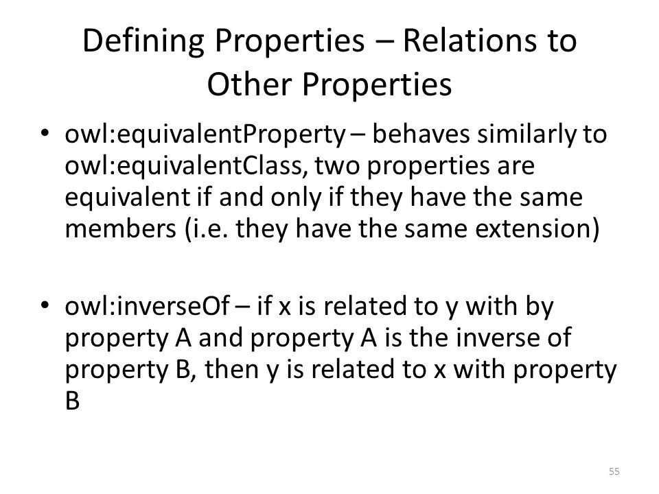 Defining Properties – Relations to Other Properties owl:equivalentProperty – behaves similarly to owl:equivalentClass, two properties are equivalent if and only if they have the same members (i.e.