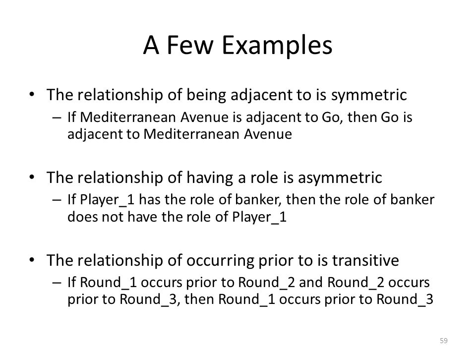 A Few Examples The relationship of being adjacent to is symmetric – If Mediterranean Avenue is adjacent to Go, then Go is adjacent to Mediterranean Avenue The relationship of having a role is asymmetric – If Player_1 has the role of banker, then the role of banker does not have the role of Player_1 The relationship of occurring prior to is transitive – If Round_1 occurs prior to Round_2 and Round_2 occurs prior to Round_3, then Round_1 occurs prior to Round_3 59