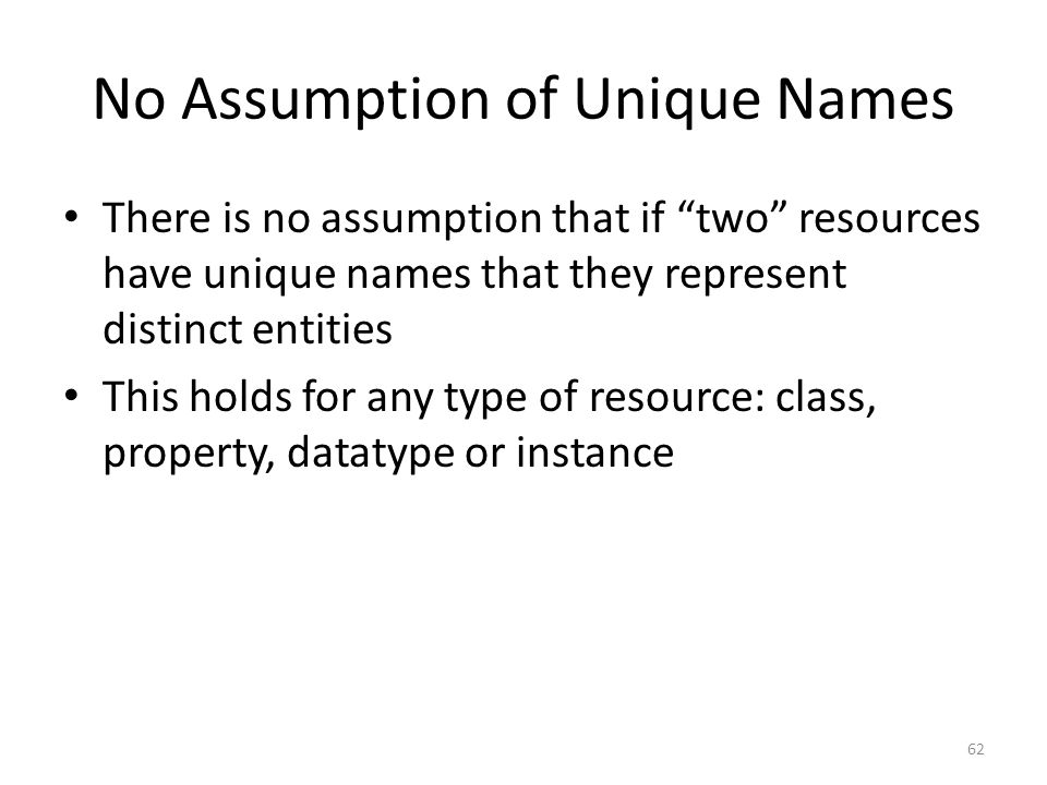 No Assumption of Unique Names There is no assumption that if two resources have unique names that they represent distinct entities This holds for any type of resource: class, property, datatype or instance 62