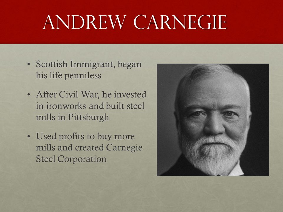 Andrew Carnegie Scottish Immigrant, began his life pennilessScottish Immigrant, began his life penniless After Civil War, he invested in ironworks and built steel mills in PittsburghAfter Civil War, he invested in ironworks and built steel mills in Pittsburgh Used profits to buy more mills and created Carnegie Steel CorporationUsed profits to buy more mills and created Carnegie Steel Corporation