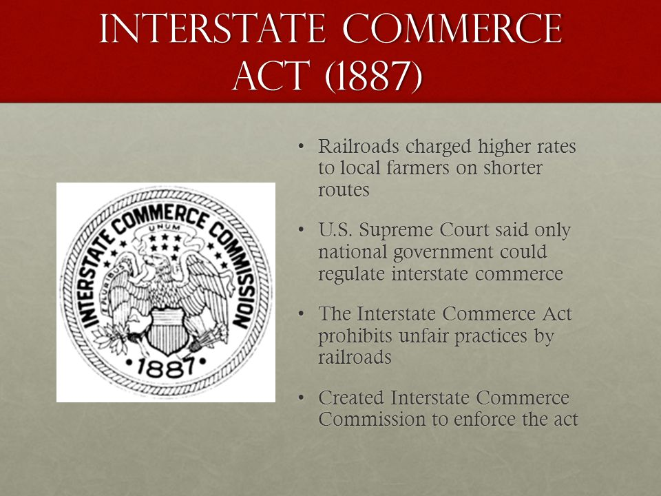 Interstate Commerce Act (1887) Railroads charged higher rates to local farmers on shorter routesRailroads charged higher rates to local farmers on shorter routes U.S.