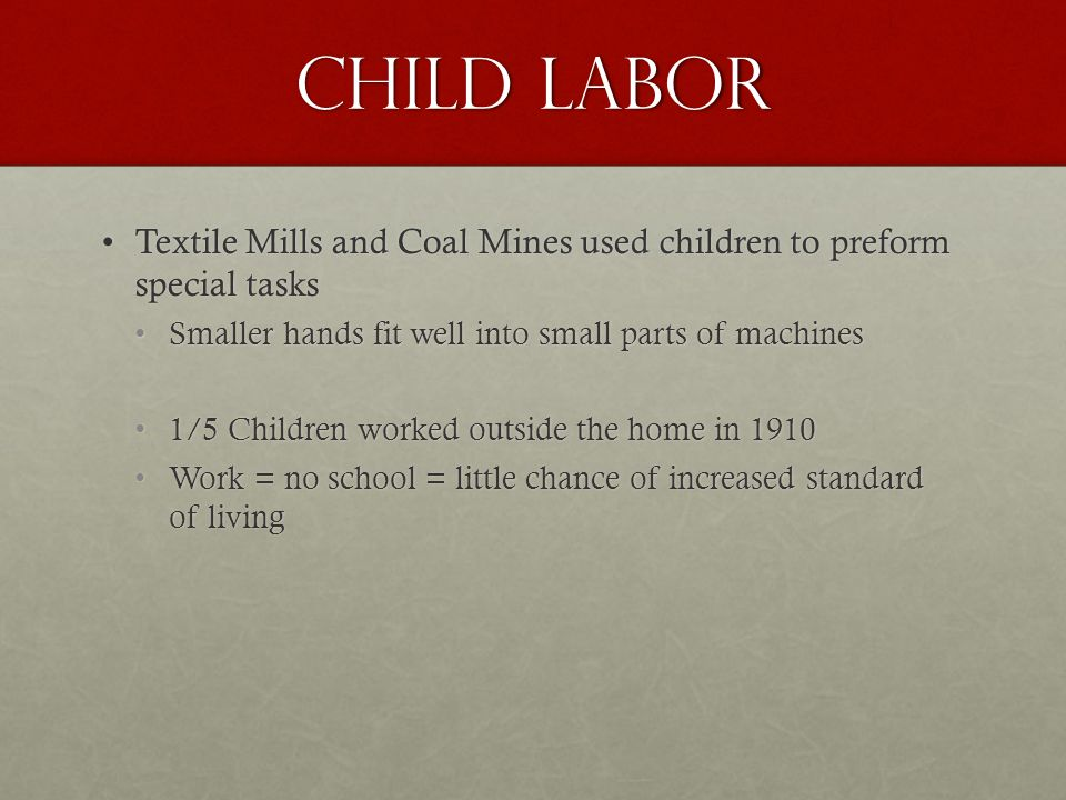 Child Labor Textile Mills and Coal Mines used children to preform special tasksTextile Mills and Coal Mines used children to preform special tasks Smaller hands fit well into small parts of machinesSmaller hands fit well into small parts of machines 1/5 Children worked outside the home in 1910 1/5 Children worked outside the home in 1910 Work = no school = little chance of increased standard of living Work = no school = little chance of increased standard of living