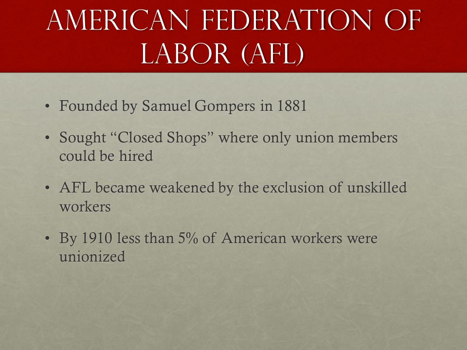 American Federation of Labor (AFL) Founded by Samuel Gompers in 1881Founded by Samuel Gompers in 1881 Sought Closed Shops where only union members could be hiredSought Closed Shops where only union members could be hired AFL became weakened by the exclusion of unskilled workersAFL became weakened by the exclusion of unskilled workers By 1910 less than 5% of American workers were unionizedBy 1910 less than 5% of American workers were unionized
