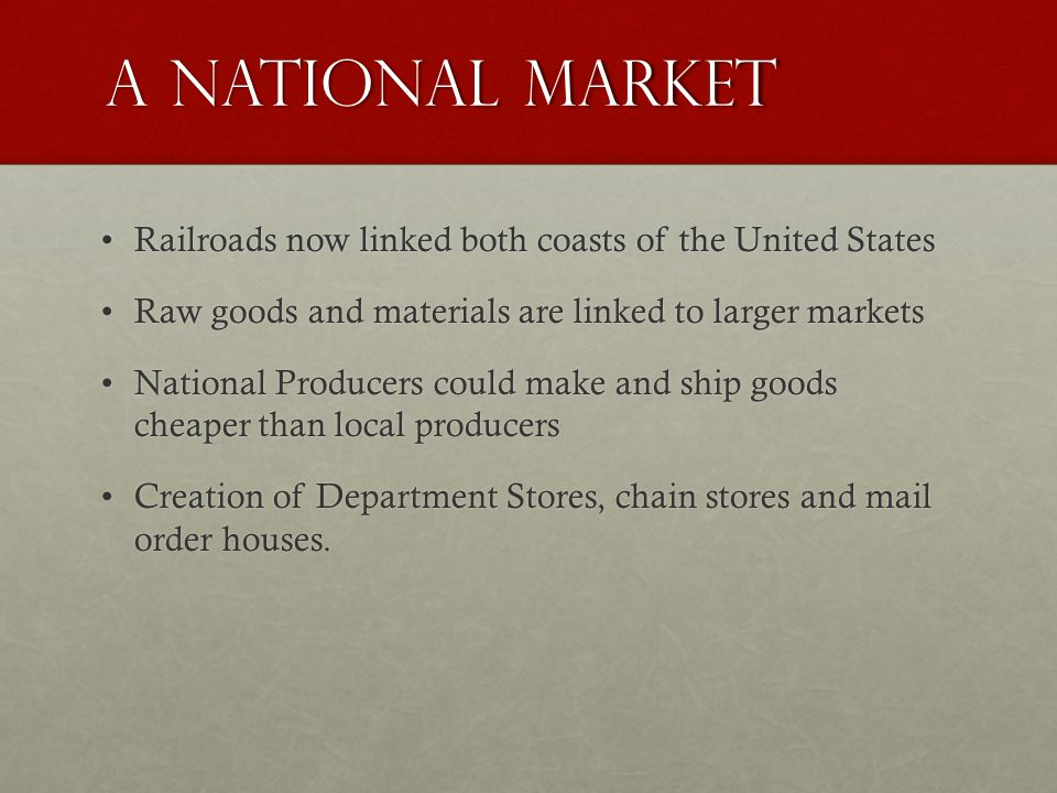 A National Market Railroads now linked both coasts of the United StatesRailroads now linked both coasts of the United States Raw goods and materials are linked to larger marketsRaw goods and materials are linked to larger markets National Producers could make and ship goods cheaper than local producersNational Producers could make and ship goods cheaper than local producers Creation of Department Stores, chain stores and mail order houses.Creation of Department Stores, chain stores and mail order houses.