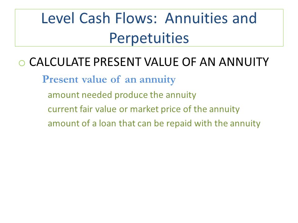 Level Cash Flows: Annuities and Perpetuities o CALCULATE PRESENT VALUE OF AN ANNUITY Present value of an annuity amount needed produce the annuity current fair value or market price of the annuity amount of a loan that can be repaid with the annuity