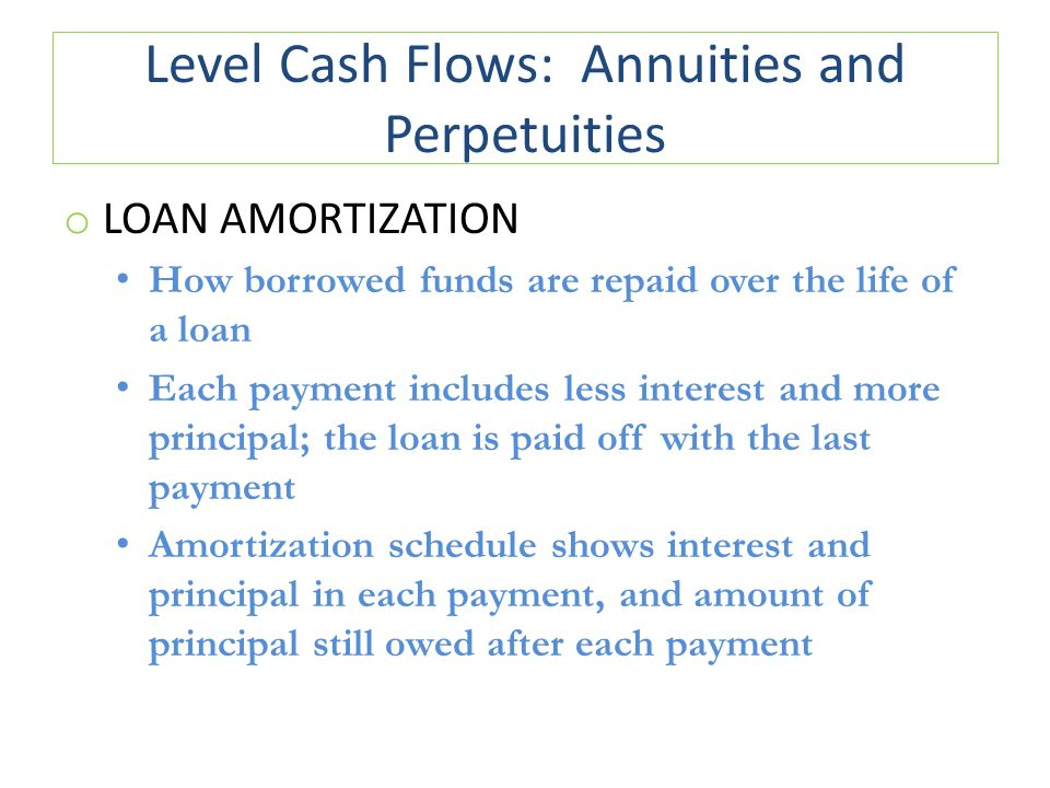 Level Cash Flows: Annuities and Perpetuities o LOAN AMORTIZATION How borrowed funds are repaid over the life of a loan Each payment includes less interest and more principal; the loan is paid off with the last payment Amortization schedule shows interest and principal in each payment, and amount of principal still owed after each payment