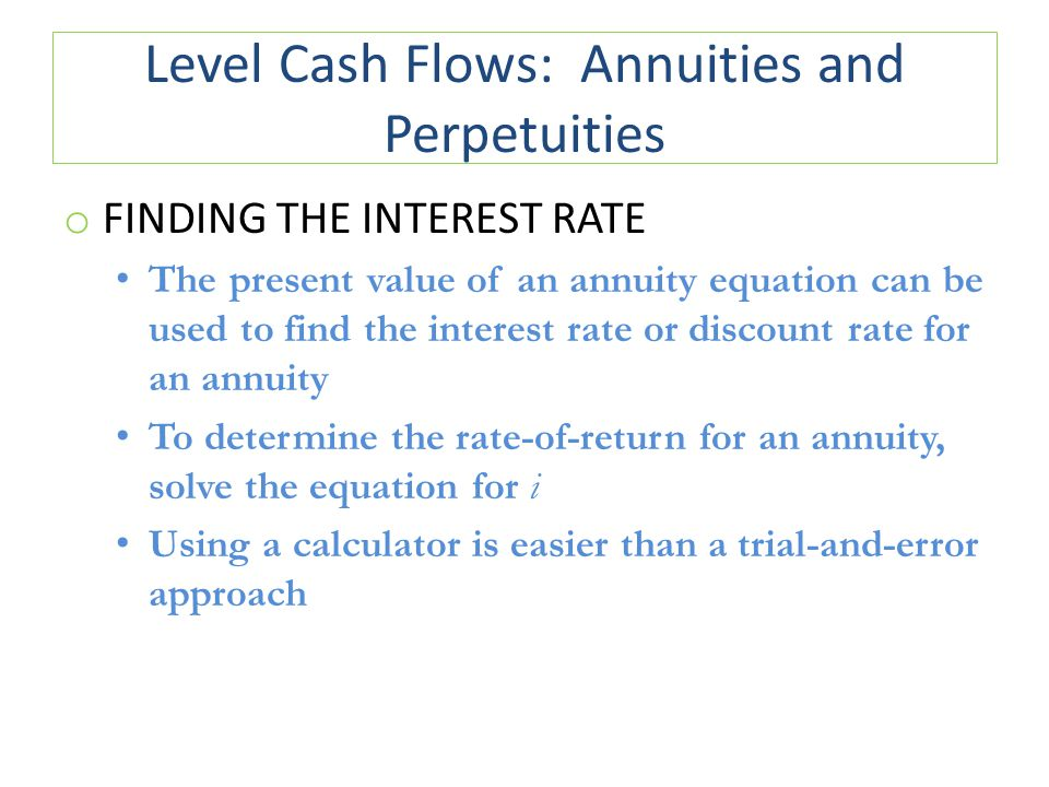 Level Cash Flows: Annuities and Perpetuities o FINDING THE INTEREST RATE The present value of an annuity equation can be used to find the interest rate or discount rate for an annuity To determine the rate-of-return for an annuity, solve the equation for i Using a calculator is easier than a trial-and-error approach