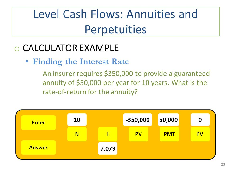 Level Cash Flows: Annuities and Perpetuities o CALCULATOR EXAMPLE Finding the Interest Rate An insurer requires $350,000 to provide a guaranteed annuity of $50,000 per year for 10 years.