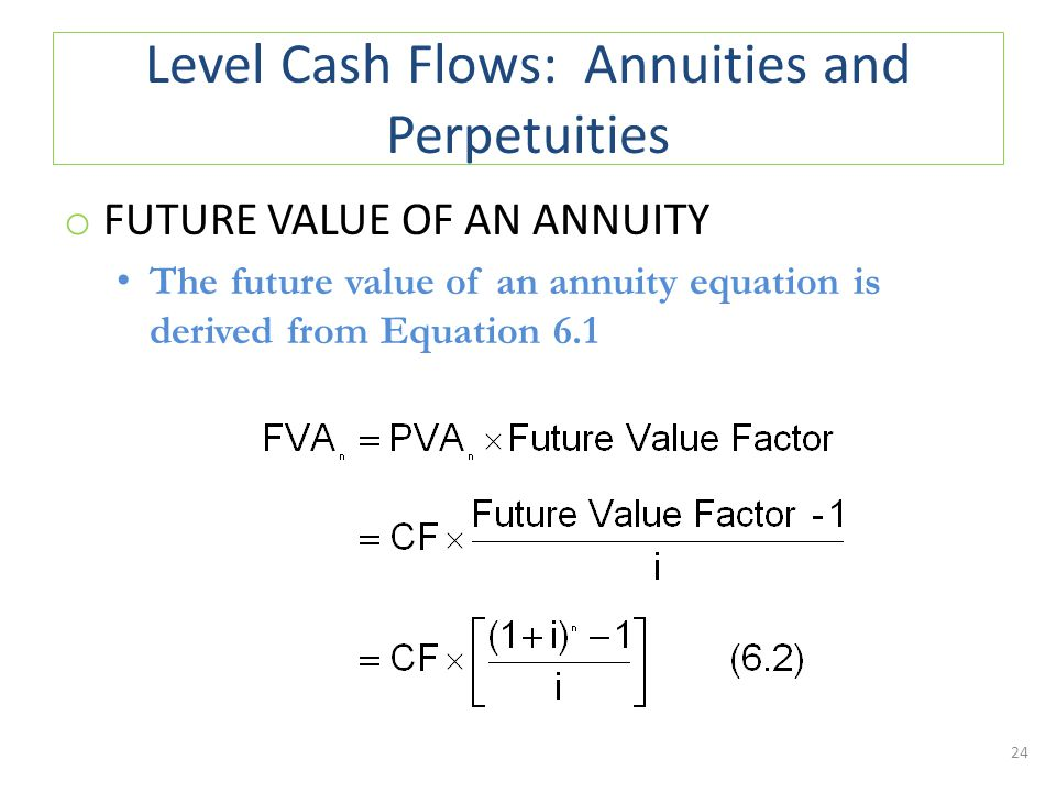 Level Cash Flows: Annuities and Perpetuities o FUTURE VALUE OF AN ANNUITY The future value of an annuity equation is derived from Equation 6.1 24