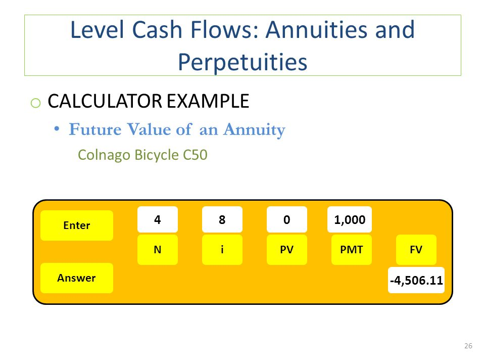 Level Cash Flows: Annuities and Perpetuities o CALCULATOR EXAMPLE Future Value of an Annuity Colnago Bicycle C50 26 Enter Answer NiPMTPVFV 481,000 -4,506.11 0