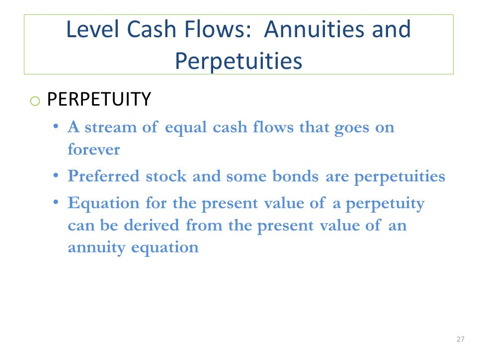 Level Cash Flows: Annuities and Perpetuities o PERPETUITY A stream of equal cash flows that goes on forever Preferred stock and some bonds are perpetuities Equation for the present value of a perpetuity can be derived from the present value of an annuity equation 27