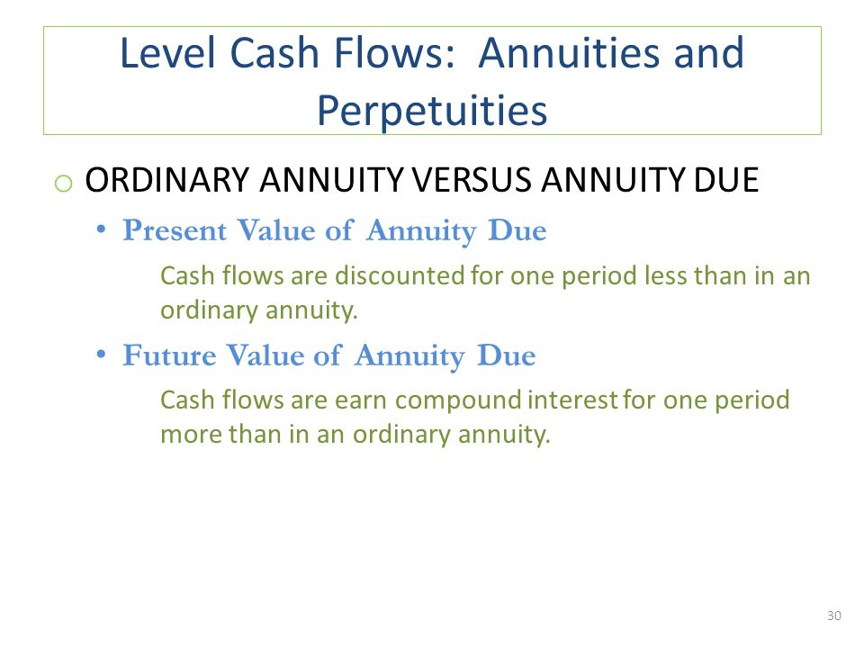 Level Cash Flows: Annuities and Perpetuities o ORDINARY ANNUITY VERSUS ANNUITY DUE Present Value of Annuity Due Cash flows are discounted for one period less than in an ordinary annuity.