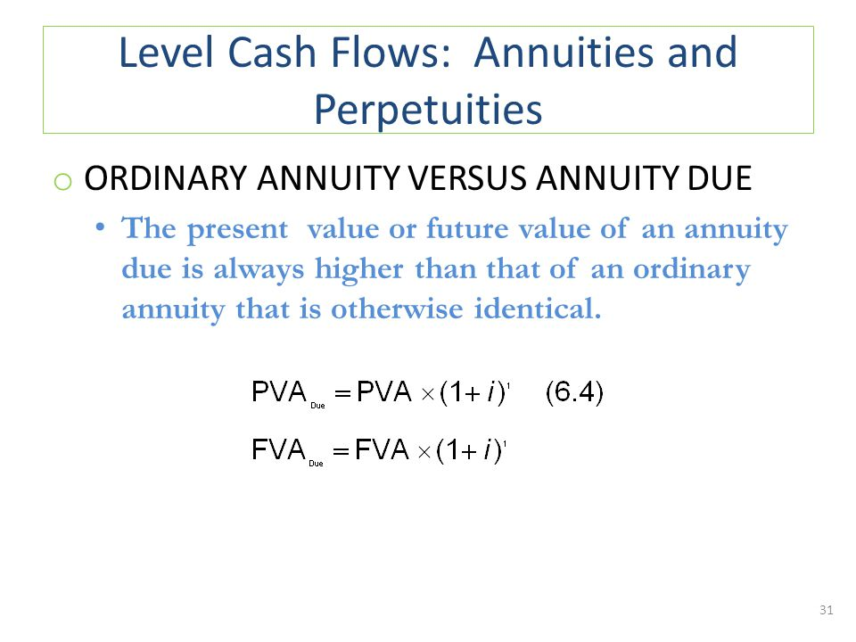 Level Cash Flows: Annuities and Perpetuities o ORDINARY ANNUITY VERSUS ANNUITY DUE The present value or future value of an annuity due is always higher than that of an ordinary annuity that is otherwise identical.