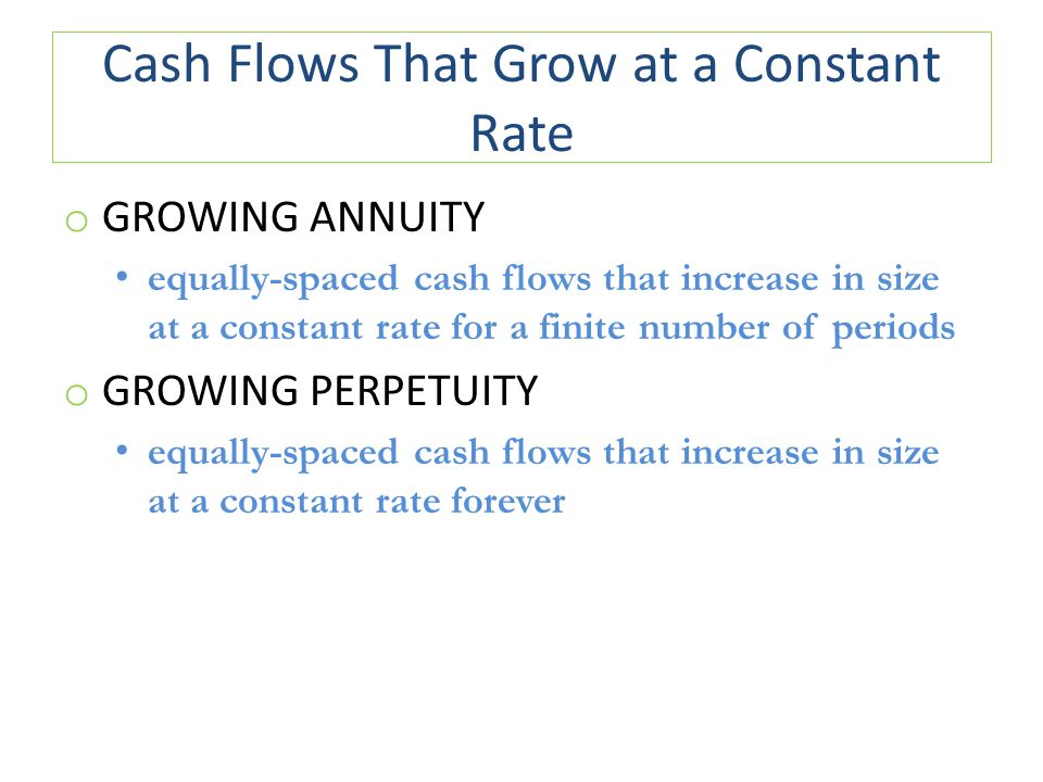 Cash Flows That Grow at a Constant Rate o GROWING ANNUITY equally-spaced cash flows that increase in size at a constant rate for a finite number of periods o GROWING PERPETUITY equally-spaced cash flows that increase in size at a constant rate forever