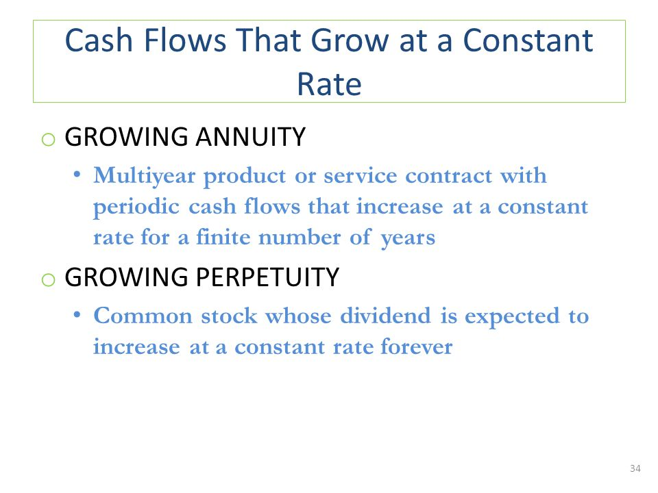 Cash Flows That Grow at a Constant Rate o GROWING ANNUITY Multiyear product or service contract with periodic cash flows that increase at a constant rate for a finite number of years o GROWING PERPETUITY Common stock whose dividend is expected to increase at a constant rate forever 34