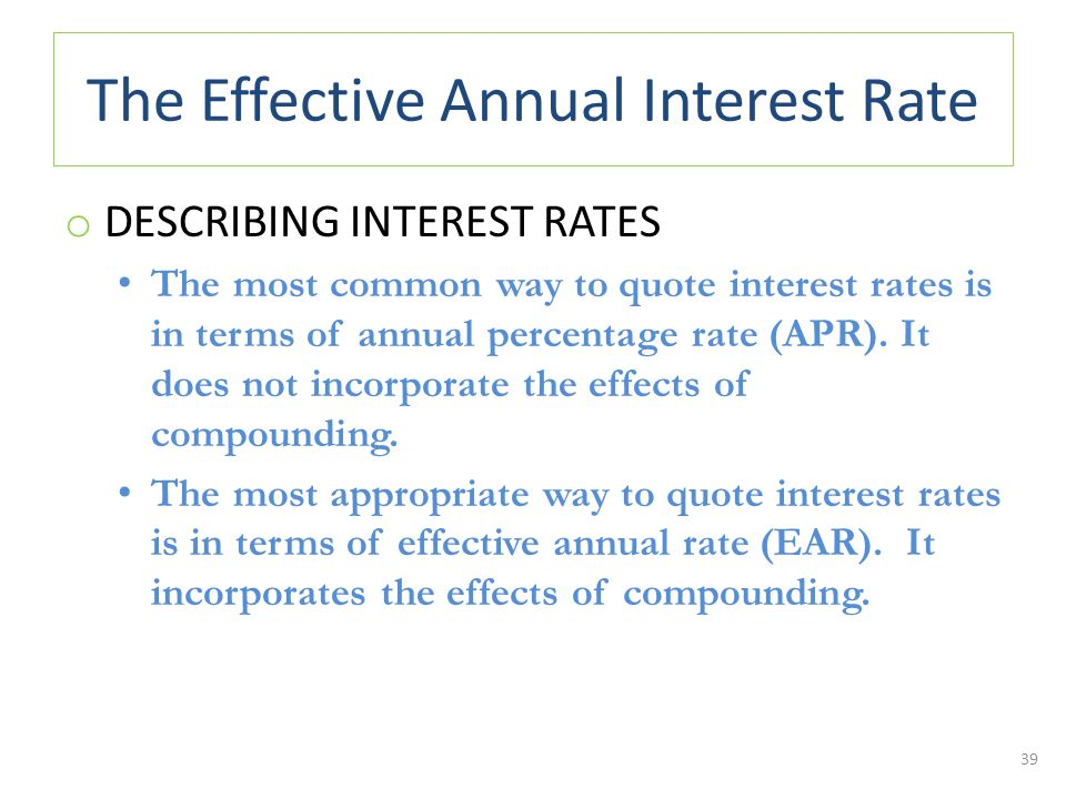 The Effective Annual Interest Rate o DESCRIBING INTEREST RATES The most common way to quote interest rates is in terms of annual percentage rate (APR).