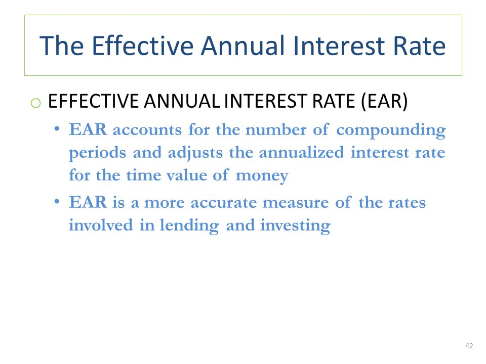 The Effective Annual Interest Rate o EFFECTIVE ANNUAL INTEREST RATE (EAR) EAR accounts for the number of compounding periods and adjusts the annualized interest rate for the time value of money EAR is a more accurate measure of the rates involved in lending and investing 42