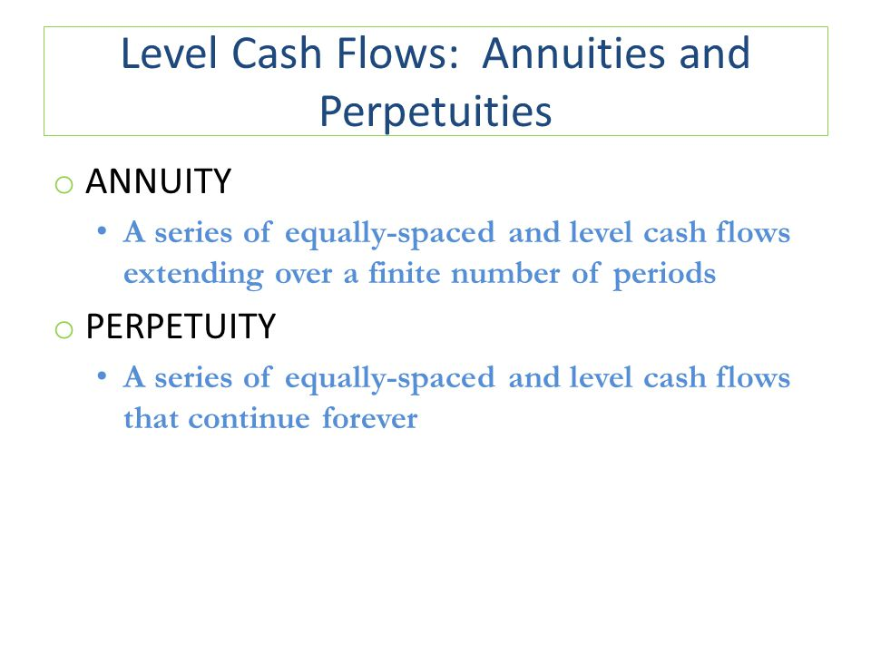Level Cash Flows: Annuities and Perpetuities o ORDINARY ANNUITY cash flows occur at the end of a period mortgage payment interest payment to bondholder Exhibits 6.1, 6.2, and 6.3 o ANNUITY DUE cash flows occur at the beginning of a period lease Exhibit 6.7