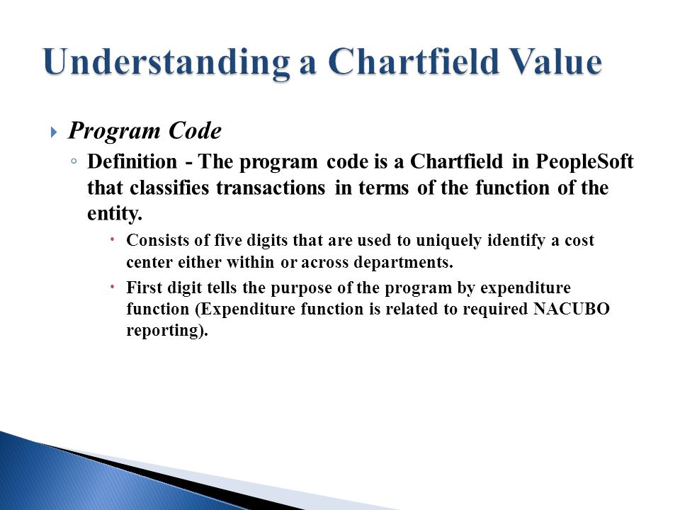  Program Code ◦ Definition - The program code is a Chartfield in PeopleSoft that classifies transactions in terms of the function of the entity.