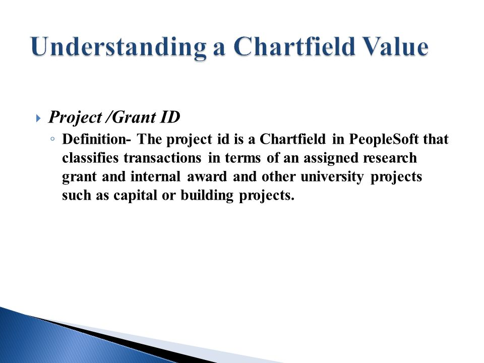  Project /Grant ID ◦ Definition- The project id is a Chartfield in PeopleSoft that classifies transactions in terms of an assigned research grant and internal award and other university projects such as capital or building projects.