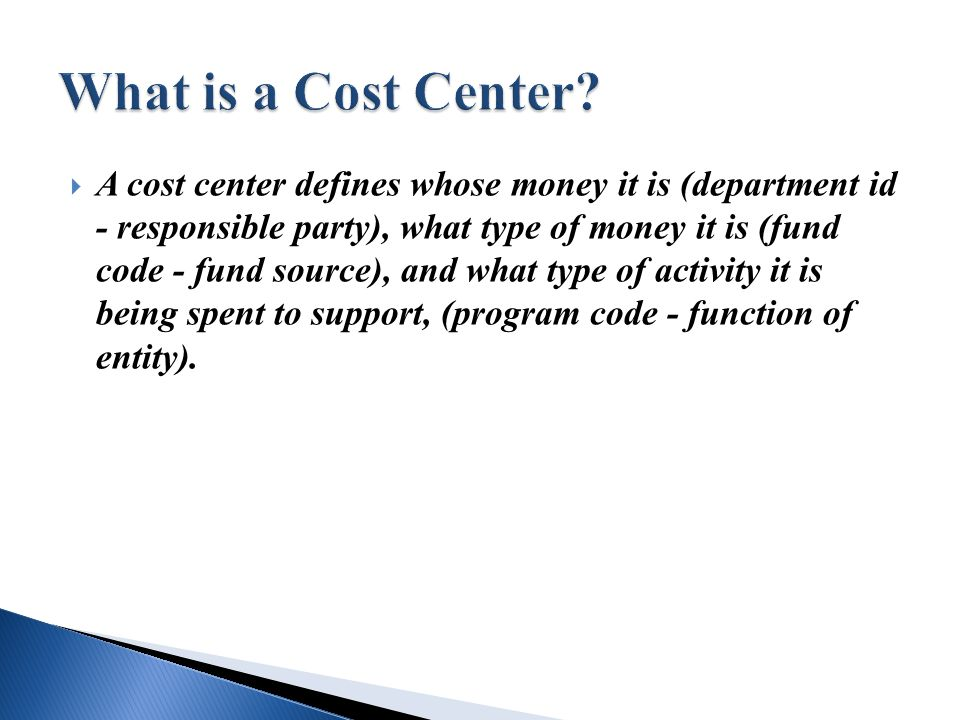  A cost center defines whose money it is (department id - responsible party), what type of money it is (fund code - fund source), and what type of activity it is being spent to support, (program code - function of entity).