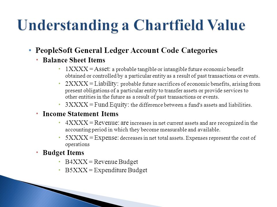 PeopleSoft General Ledger Account Code Categories  Balance Sheet Items  1XXXX = Asset: a probable tangible or intangible future economic benefit obtained or controlled by a particular entity as a result of past transactions or events.