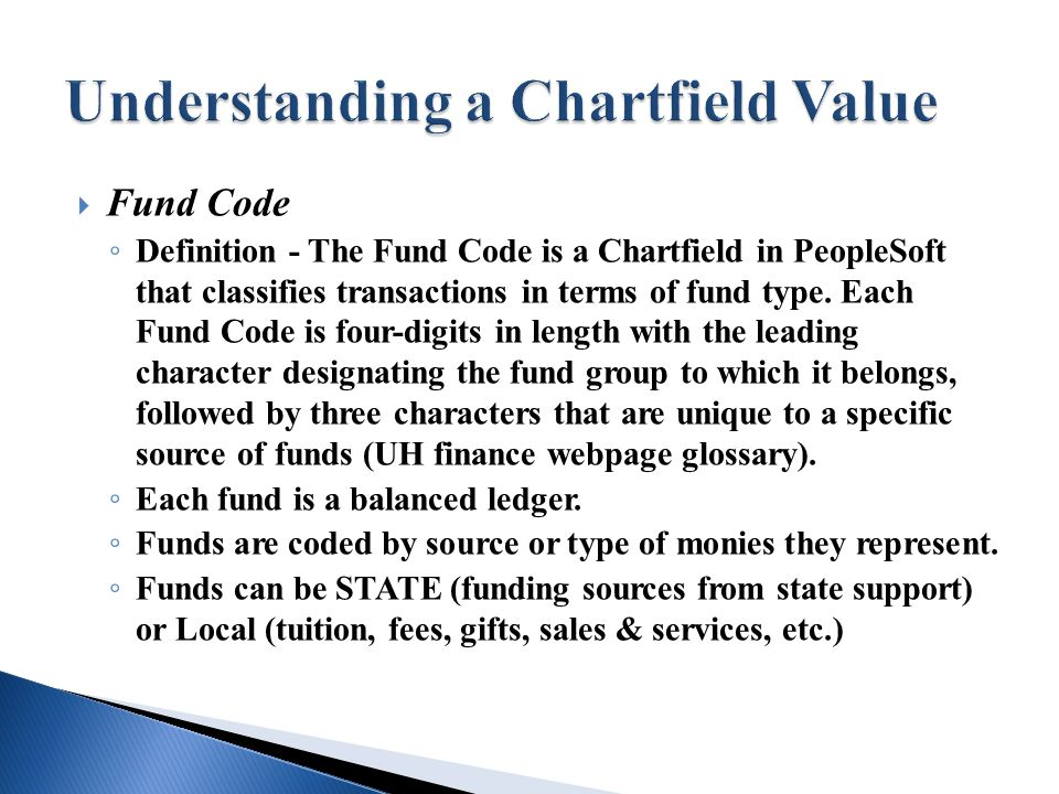  Fund Code ◦ Definition - The Fund Code is a Chartfield in PeopleSoft that classifies transactions in terms of fund type.