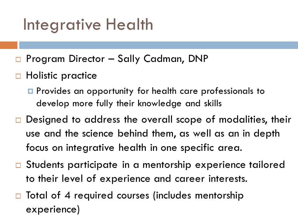 Integrative Health  Program Director – Sally Cadman, DNP  Holistic practice  Provides an opportunity for health care professionals to develop more fully their knowledge and skills  Designed to address the overall scope of modalities, their use and the science behind them, as well as an in depth focus on integrative health in one specific area.