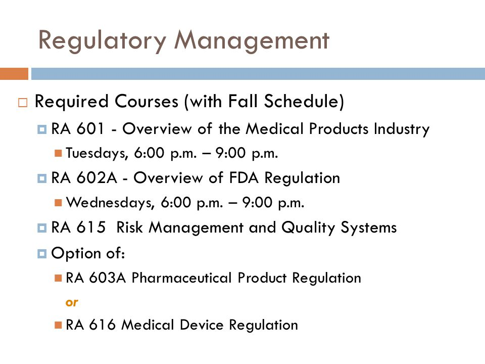Regulatory Management  Required Courses (with Fall Schedule)  RA 601 - Overview of the Medical Products Industry Tuesdays, 6:00 p.m.