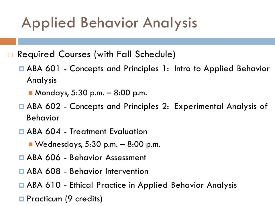 Applied Behavior Analysis  Required Courses (with Fall Schedule)  ABA 601 - Concepts and Principles 1: Intro to Applied Behavior Analysis Mondays, 5:30 p.m.