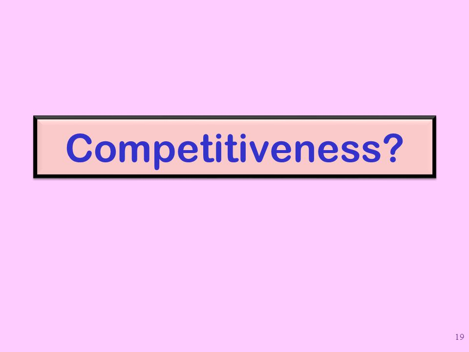 Competitiveness? 19