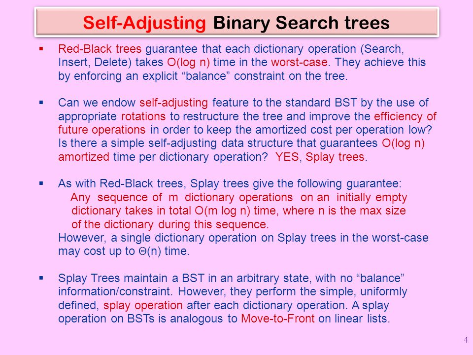 Self-Adjusting Binary Search trees  Red-Black trees guarantee that each dictionary operation (Search, Insert, Delete) takes O(log n) time in the worst-case.