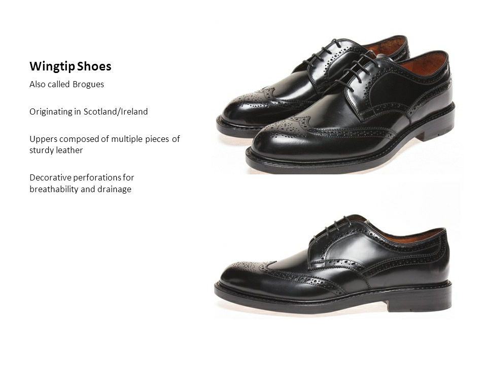 Wingtip Shoes Also called Brogues Originating in Scotland/Ireland Uppers composed of multiple pieces of sturdy leather Decorative perforations for breathability and drainage
