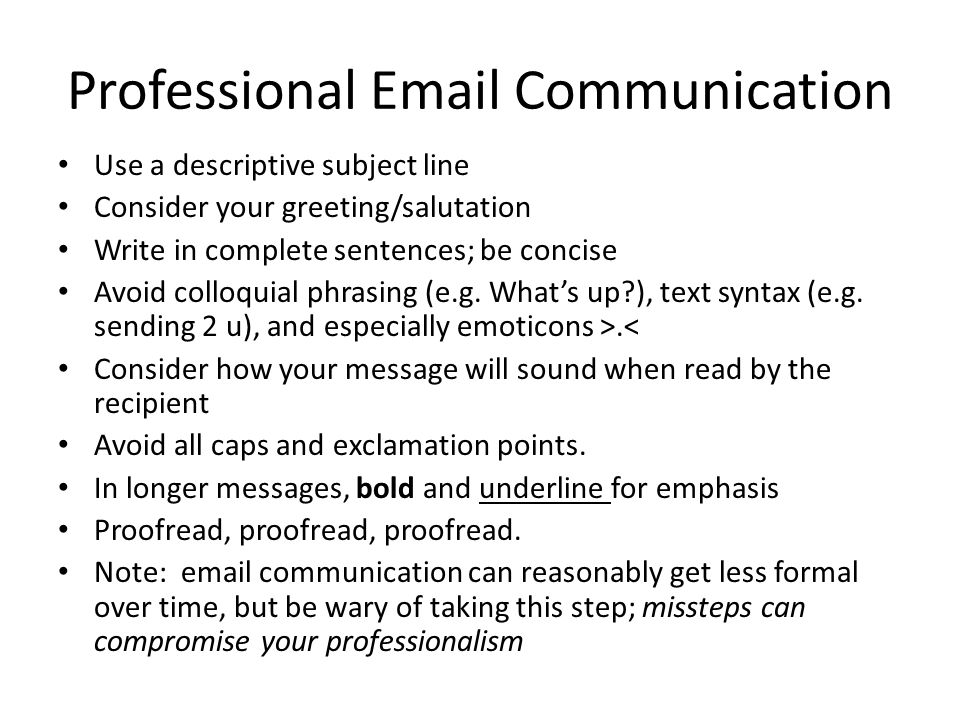 Professional Email Communication Use a descriptive subject line Consider your greeting/salutation Write in complete sentences; be concise Avoid colloquial phrasing (e.g.