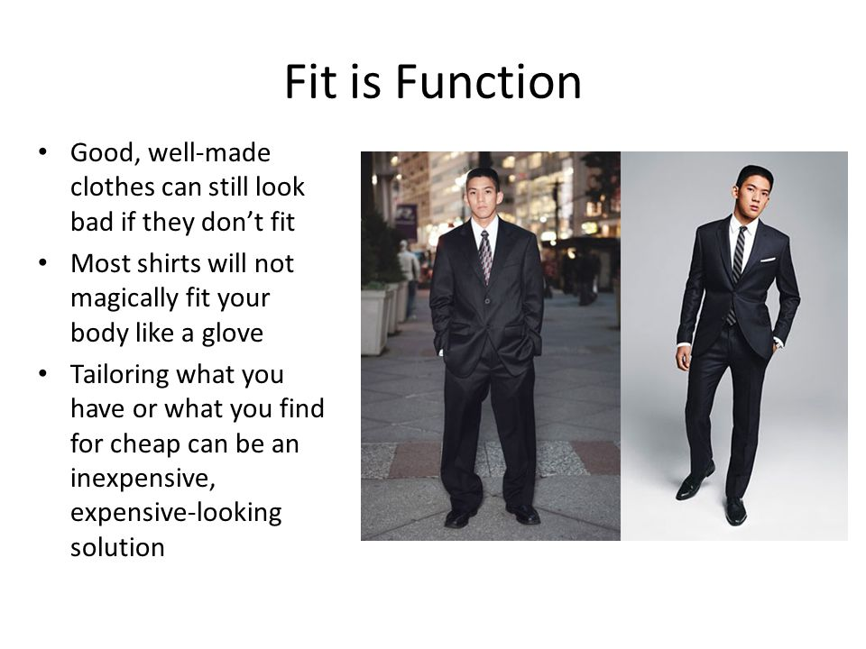 Fit is Function Good, well-made clothes can still look bad if they don't fit Most shirts will not magically fit your body like a glove Tailoring what you have or what you find for cheap can be an inexpensive, expensive-looking solution
