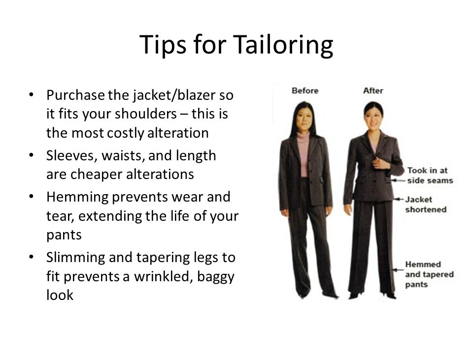 Tips for Tailoring Purchase the jacket/blazer so it fits your shoulders – this is the most costly alteration Sleeves, waists, and length are cheaper alterations Hemming prevents wear and tear, extending the life of your pants Slimming and tapering legs to fit prevents a wrinkled, baggy look