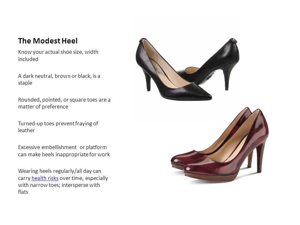The Modest Heel Know your actual shoe size, width included A dark neutral, brown or black, is a staple Rounded, pointed, or square toes are a matter of preference Turned-up toes prevent fraying of leather Excessive embellishment or platform can make heels inappropriate for work Wearing heels regularly/all day can carry health risks over time, especially with narrow toes; intersperse with flatshealth risks