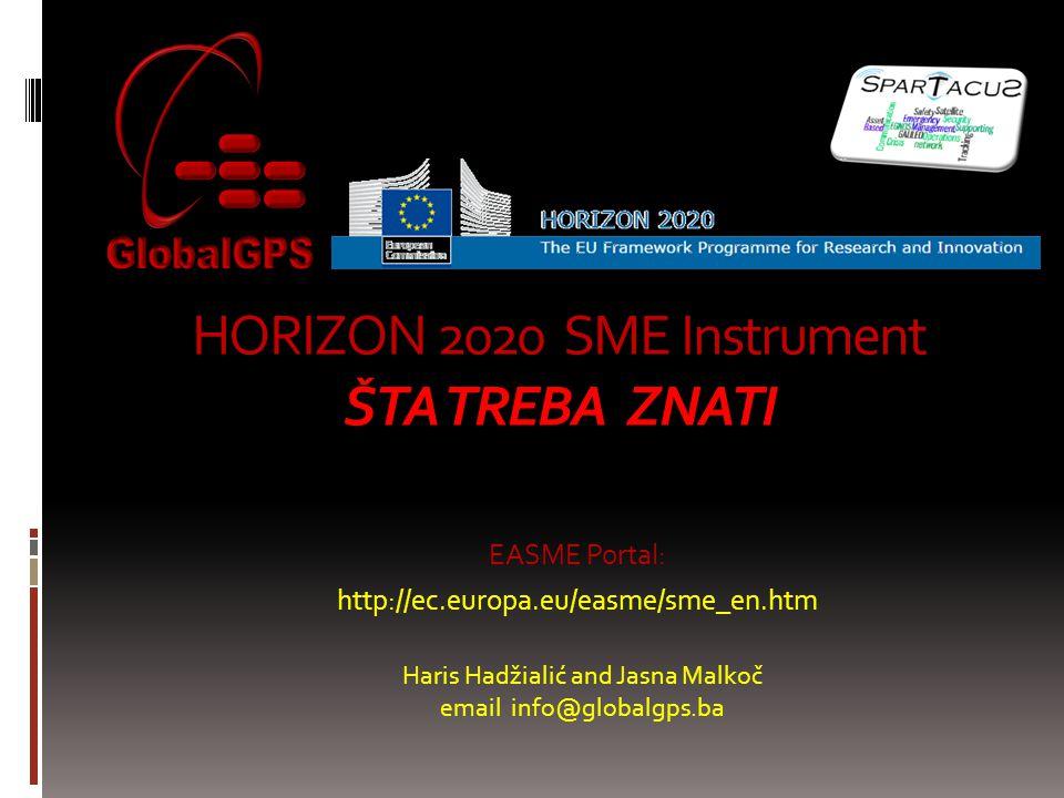 HORIZON 2020 SME Instrument ŠTA TREBA ZNATI EASME Portal: http://ec.europa.eu/easme/sme_en.htm Haris Hadžialić and Jasna Malkoč email info@globalgps.ba