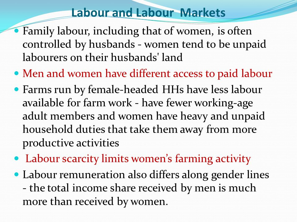 Labour and Labour Markets Family labour, including that of women, is often controlled by husbands - women tend to be unpaid labourers on their husbands land Men and women have different access to paid labour Farms run by female-headed HHs have less labour available for farm work - have fewer working-age adult members and women have heavy and unpaid household duties that take them away from more productive activities Labour scarcity limits women's farming activity Labour remuneration also differs along gender lines - the total income share received by men is much more than received by women.