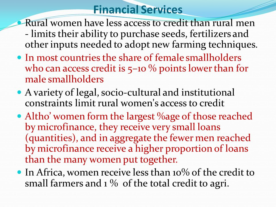 Extension services and agricultural training Men are the primary recipients of extension services – one reason for this is that men dominate as extension officers/agents who frequently disregard women in the delivery of services and their specific needs, interests and problems are neither heard nor addressed Most often women are disregarded in agricultural trainings