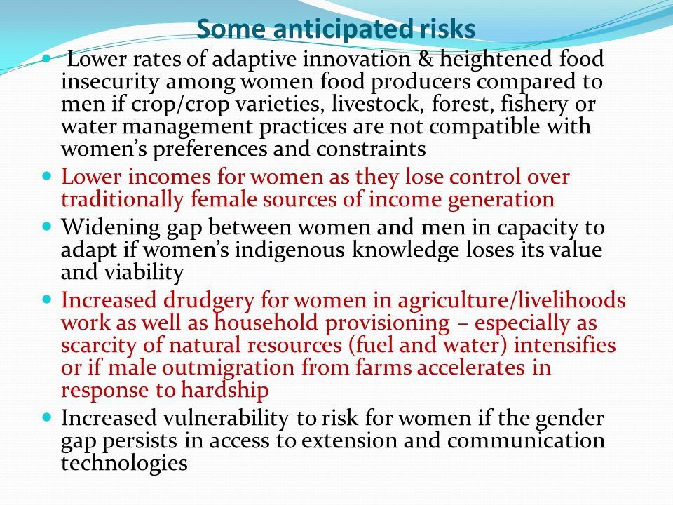 Some anticipated risks Lower rates of adaptive innovation & heightened food insecurity among women food producers compared to men if crop/crop varieties, livestock, forest, fishery or water management practices are not compatible with women's preferences and constraints Lower incomes for women as they lose control over traditionally female sources of income generation Widening gap between women and men in capacity to adapt if women's indigenous knowledge loses its value and viability Increased drudgery for women in agriculture/livelihoods work as well as household provisioning – especially as scarcity of natural resources (fuel and water) intensifies or if male outmigration from farms accelerates in response to hardship Increased vulnerability to risk for women if the gender gap persists in access to extension and communication technologies