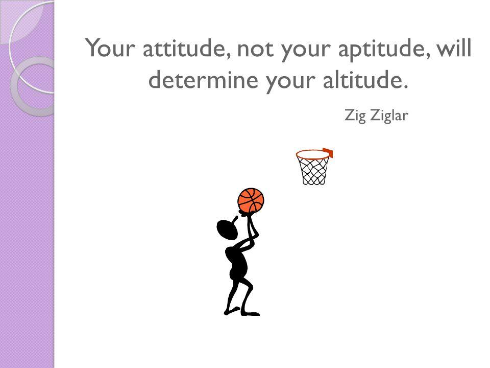 Your attitude, not your aptitude, will determine your altitude. Zig Ziglar