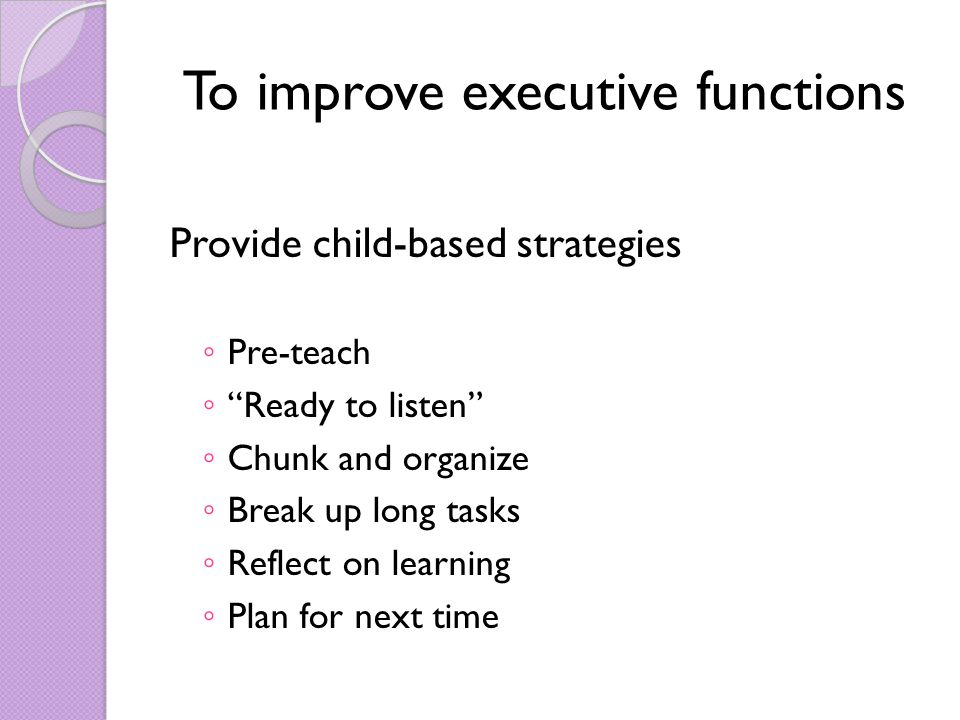 To improve executive functions Provide child-based strategies ◦ Pre-teach ◦ Ready to listen ◦ Chunk and organize ◦ Break up long tasks ◦ Reflect on learning ◦ Plan for next time