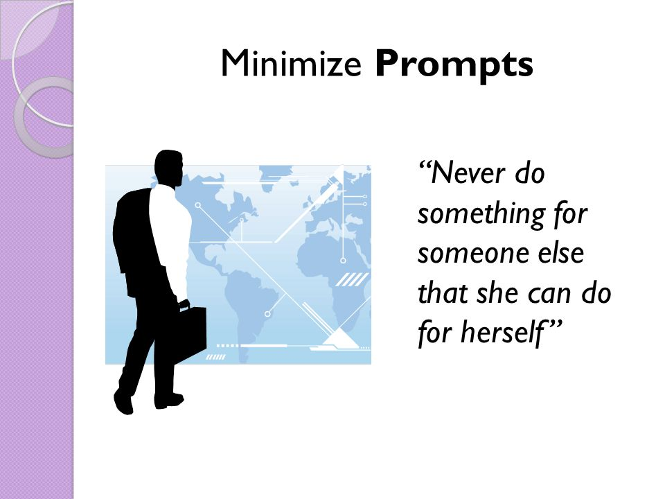 Minimize Prompts Never do something for someone else that she can do for herself